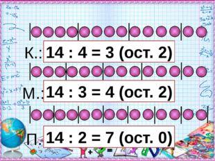 П.: 14 : 4 = 3 (ост. 2) К.: М.: 14 : 2 = 7 (ост. 0) 14 : 3 = 4 (ост. 2)