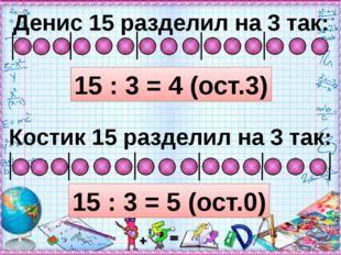 Денис 15 разделил на 3 так: 15 : 3 = 4 (ост.3) Костик 15 разделил на 3 так: