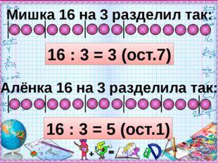 Мишка 16 на 3 разделил так: 16 : 3 = 3 (ост.7) Алёнка 16 на 3 разделила так: