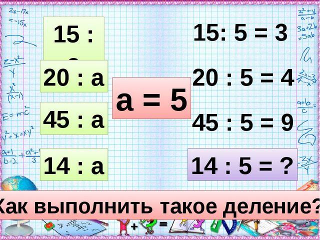 15 : а 20 : а 45 : а 14 : а а = 5 15: 5 = 3 20 : 5 = 4 45 : 5 = 9 14 : 5 = ?...
