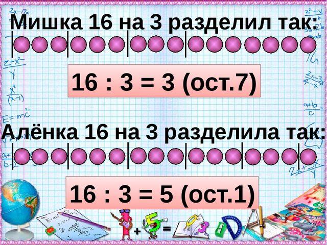 Мишка 16 на 3 разделил так: 16 : 3 = 3 (ост.7) Алёнка 16 на 3 разделила так:...