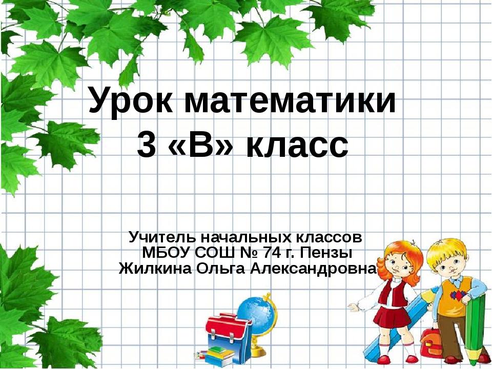 Урок математики 3 «В» класс Учитель начальных классов МБОУ СОШ № 74 г. Пензы...