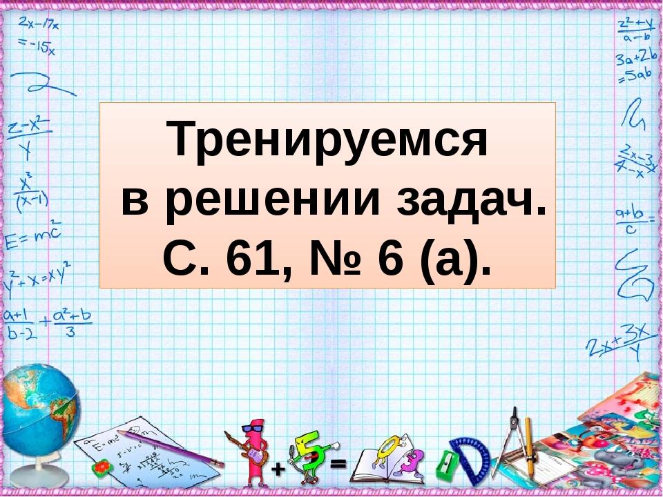 Тренируемся в решении задач. С. 61, № 6 (а).