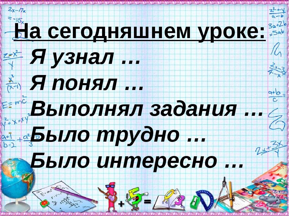 На сегодняшнем уроке: Я узнал … Я понял … Выполнял задания … Было трудно … Бы...