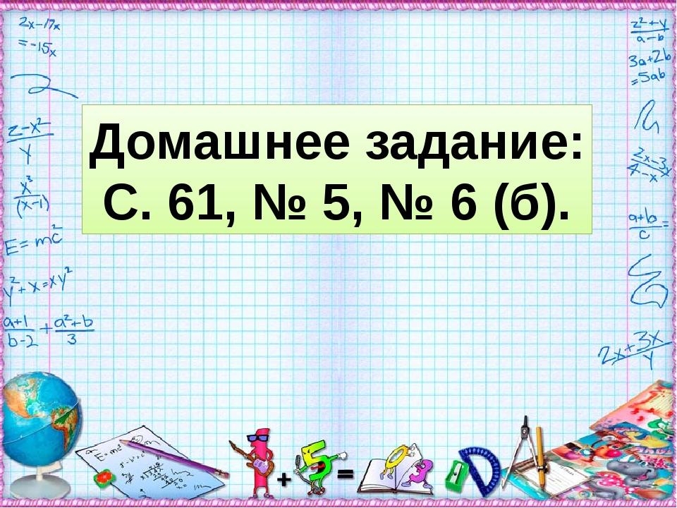 Домашнее задание: С. 61, № 5, № 6 (б).