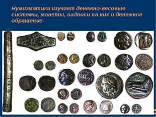 Нумизматикаизучает денежно-весовые системы, монеты, надписи на них и денежно