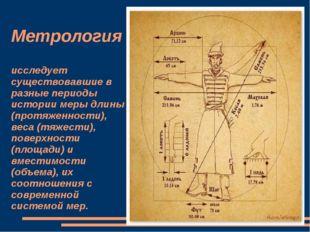 Метрология исследует существовавшие в разные периоды истории меры длины (про
