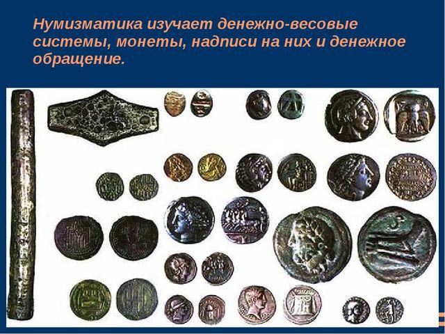 Нумизматикаизучает денежно-весовые системы, монеты, надписи на них и денежно...