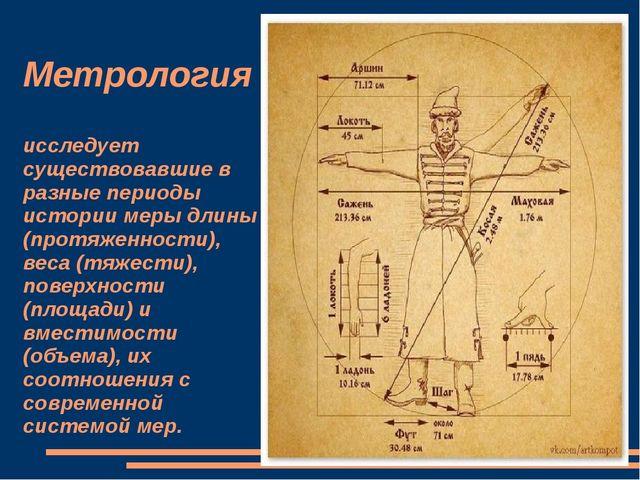 Метрология исследует существовавшие в разные периоды истории меры длины (про...