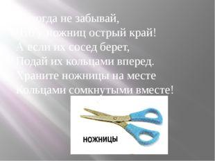 Никогда не забывай, Что у ножниц острый край! А если их сосед берет, Подай их