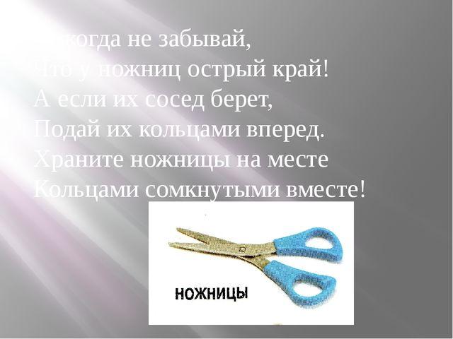 Никогда не забывай, Что у ножниц острый край! А если их сосед берет, Подай их...