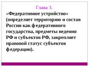 Глава 3. «Федеративное устройство» (определяет территорию и состав России как