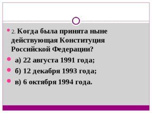 2. Когда была принята ныне действующая Конституция Российской Федерации? а) 2