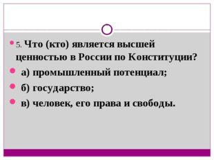 5. Что (кто) является высшей ценностью в России по Конституции? а) промышленн