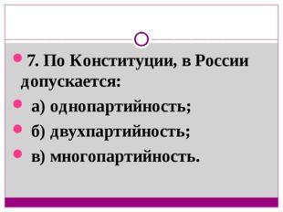 7. По Конституции, в России допускается: а) однопартийность; б) двухпартийнос