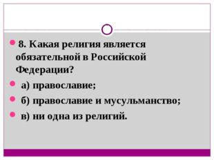 8. Какая религия является обязательной в Российской Федерации? а) православие