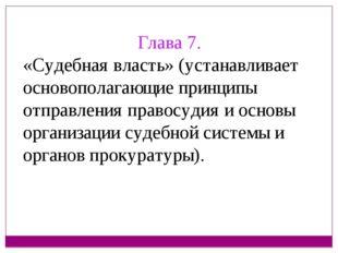Глава 7. «Судебная власть» (устанавливает основополагающие принципы отправлен