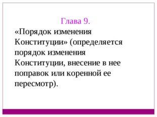 Глава 9. «Порядок изменения Конституции» (определяется порядок изменения Конс