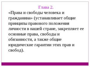 Глава 2. «Права и свободы человека и гражданина» (устанавливает общие принцип