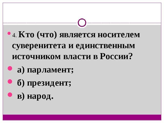 4. Кто (что) является носителем суверенитета и единственным источником власти...
