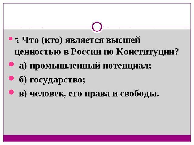 5. Что (кто) является высшей ценностью в России по Конституции? а) промышленн...
