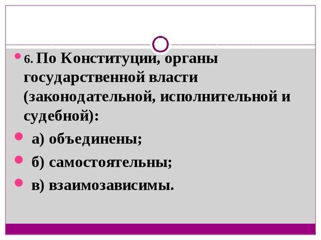 6. По Конституции, органы государственной власти (законодательной, исполнител...