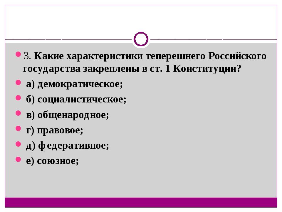 3. Какие характеристики теперешнего Российского государства закреплены в ст....