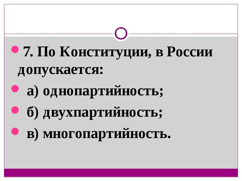 7. По Конституции, в России допускается: а) однопартийность; б) двухпартийнос...