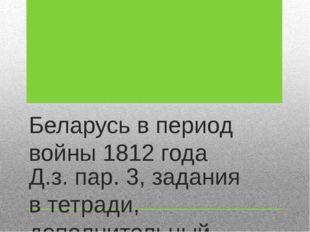 Беларусь в период войны 1812 года Д.з. пар. 3, задания в тетради, дополнитель