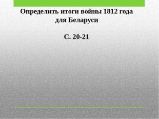 Определить итоги войны 1812 года для Беларуси С. 20-21