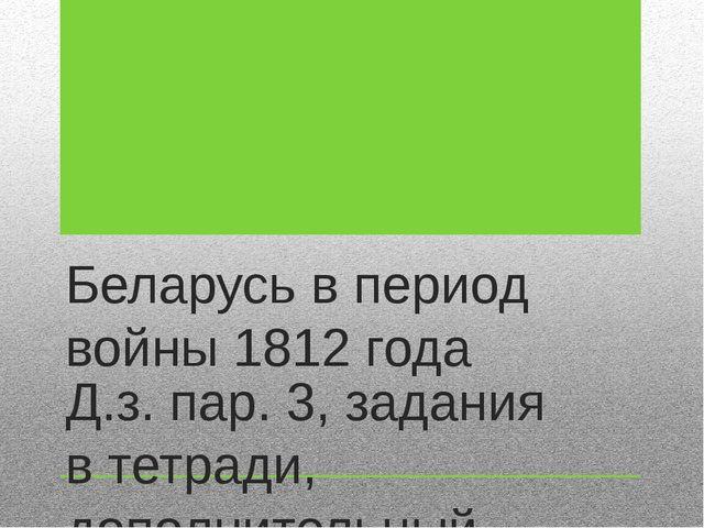 Беларусь в период войны 1812 года Д.з. пар. 3, задания в тетради, дополнитель...
