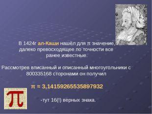 В 1424г ал-Каши нашёл для π значение, далеко превосходящее по точности все ра