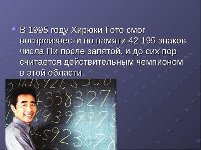 В 1995 году Хирюки Гото смог воспроизвести по памяти 42 195 знаков числа Пи п...