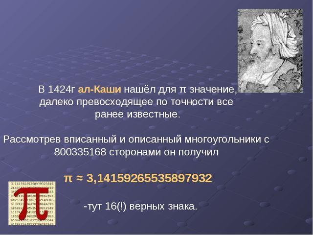 В 1424г ал-Каши нашёл для π значение, далеко превосходящее по точности все ра...