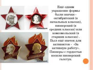 Ещё одним украшение формы были значки - октябрятский (в начальных классах), п