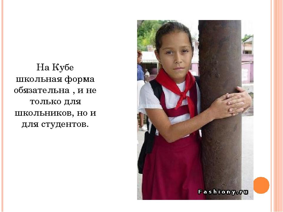 На Кубе школьная форма обязательна , и не только для школьников, но и для сту...