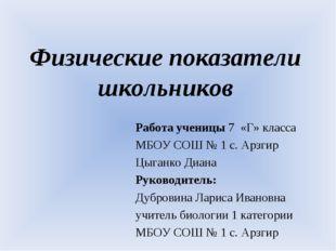 Физические показатели школьников Работа ученицы 7 «Г» класса МБОУ СОШ № 1 с.
