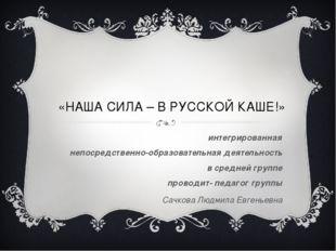 «НАША СИЛА – В РУССКОЙ КАШЕ!» интегрированная непосредственно-образовательная