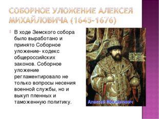 В ходе Земского собора было выработано и принято Соборное уложение- кодекс об