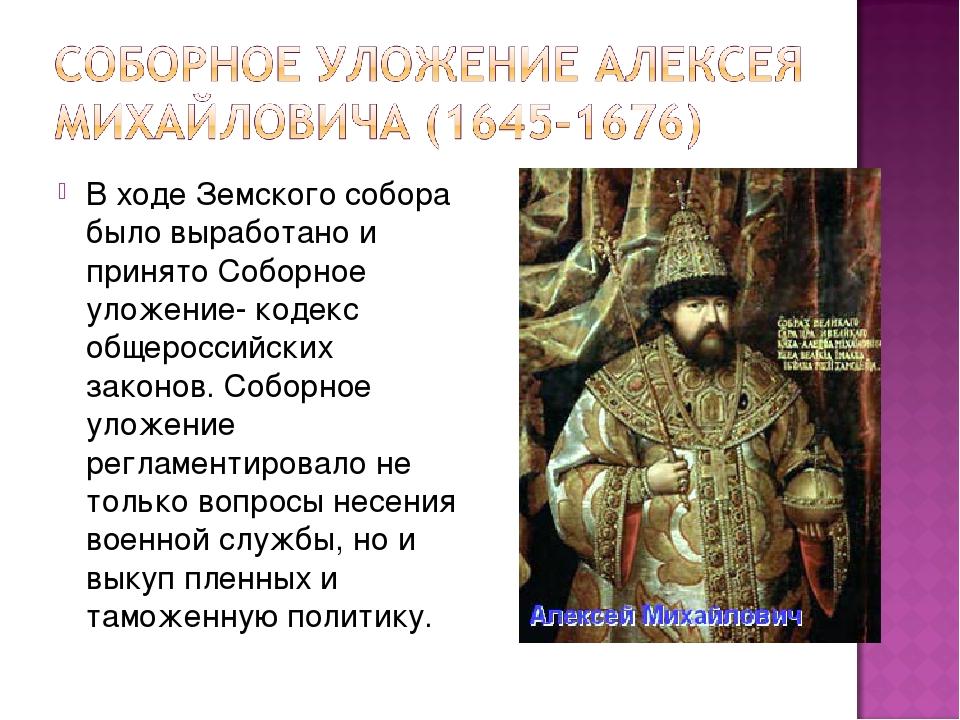 В ходе Земского собора было выработано и принято Соборное уложение- кодекс об...