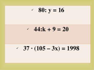 80:y = 16 44:k+ 9 = 20 37 ∙ (105 – 3x) = 1998 