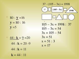 80 : y =16 y = 80 : 16 y =5 44 : k + 9 =20 44 : k = 20 -9 44 : k = 11 k = 44