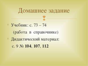 Учебник: с. 73 – 74 (работа в справочнике) Дидактический материал: с. 9 № 104