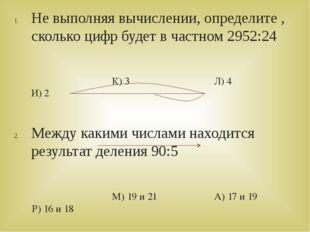 Не выполняя вычислении, определите , сколько цифр будет в частном 2952:24 К)