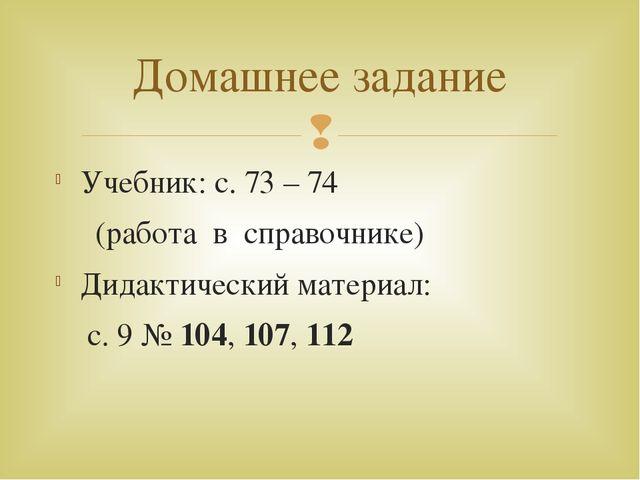Учебник: с. 73 – 74 (работа в справочнике) Дидактический материал: с. 9 № 104...