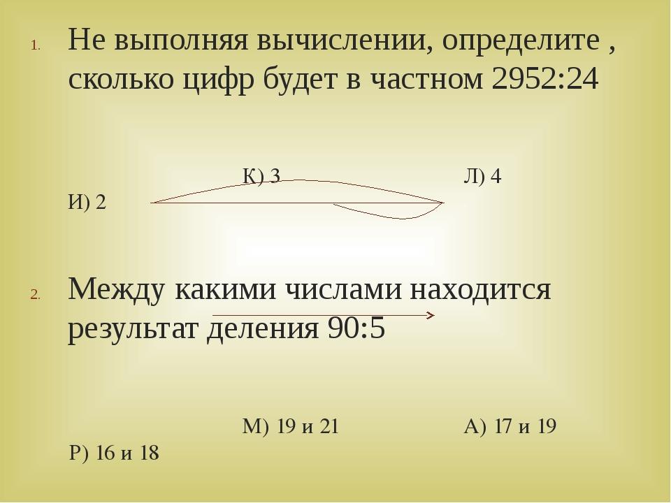 Не выполняя вычислении, определите , сколько цифр будет в частном 2952:24 К)...
