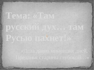 «Дела давно минувших дней, Преданья старины глубокой…»  Тема: «Там русский д