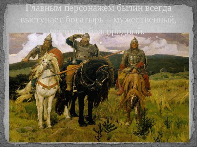 Главным персонажем былин всегда выступает богатырь – мужественный, честный, б...