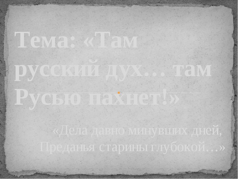 «Дела давно минувших дней, Преданья старины глубокой…»  Тема: «Там русский д...