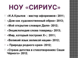 НОУ «СИРИУС» «И.А.Крылов - мастер афоризмов» 2011; «Дом как художественный об